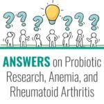 Answers on Probiotics, Probiotic Research, Anemia, and Rheumatoid Arthritis